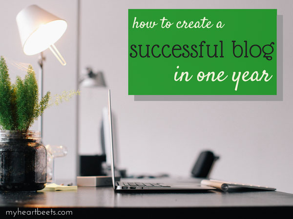How to Create a Successful Blog in One Year by MyHeartBeets.com